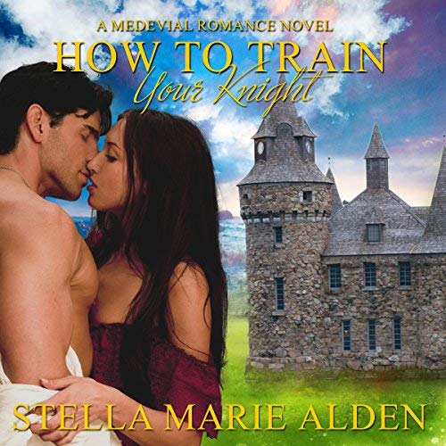 How to Train Your Knight: A Medieval Romance Novelby Stella Marie Alden